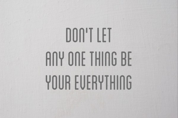 dont let any one thing